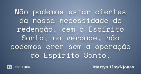Não podemos estar cientes da nossa necessidade de redenção, sem o Espírito Santo; na verdade, não podemos crer sem a operação do Espírito Santo.... Frase de Martyn Lloyd-Jones.