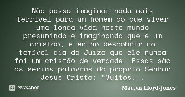 Não posso imaginar nada mais terrível para um homem do que viver uma longa vida neste mundo presumindo e imaginando que é um cristão, e então descobrir no temív... Frase de Martyn Lloyd-Jones.