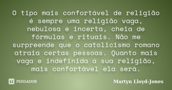 O tipo mais confortável de religião é sempre uma religião vaga, nebulosa e incerta, cheia de fórmulas e rituais. Não me surpreende que o catolicismo romano atra... Frase de Martyn Lloyd-Jones.
