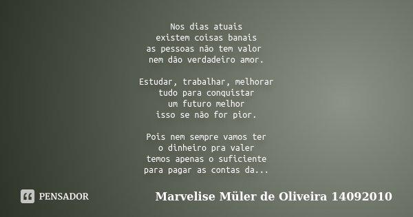 Nos dias atuais existem coisas banais as pessoas não tem valor nem dão verdadeiro amor. Estudar, trabalhar, melhorar tudo para conquistar um futuro melhor isso ... Frase de Marvelise Müler de Oliveira 14092010.