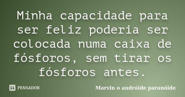 Minha capacidade para ser feliz poderia ser colocada numa caixa de fósforos, sem tirar os fósforos antes.... Frase de Marvin o andróide paranóide.