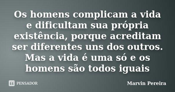 Os homens complicam a vida e dificultam sua própria existência, porque acreditam ser diferentes uns dos outros. Mas a vida é uma só e os homens são todos iguais... Frase de Marvin Pereira.