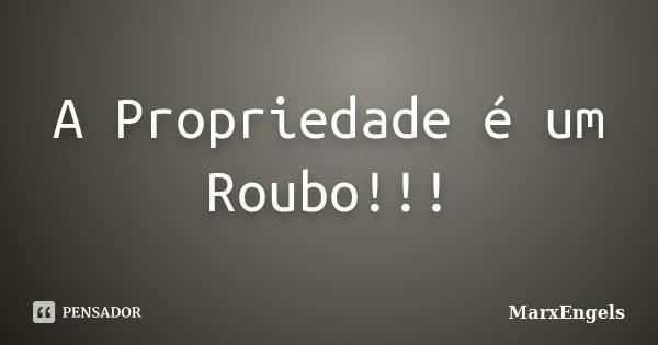 A Propriedade é um Roubo!!!... Frase de MarxEngels.