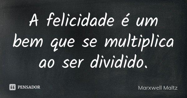 A felicidade é um bem que se multiplica ao ser dividido.... Frase de Marxwell Maltz.