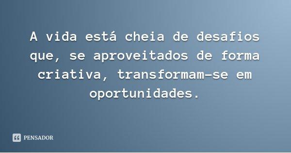 A vida está cheia de desafios que, se aproveitados de forma criativa, transformam-se em oportunidades.... Frase de Marxwell Maltz.