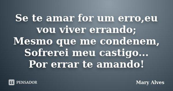 Se te amar for um erro,eu vou viver errando; Mesmo que me condenem, Sofrerei meu castigo... Por errar te amando!... Frase de Mary Alves.