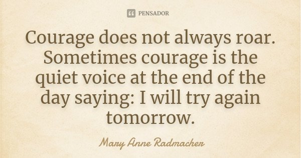 Courage does not always roar. Sometimes courage is the quiet voice at the end of the day saying: I will try again tomorrow.... Frase de Mary Anne Radmacher.