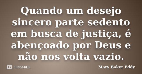 Quando um desejo sincero parte sedento em busca de justiça, é abençoado por Deus e não nos volta vazio.... Frase de Mary Baker Eddy.