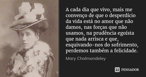 A cada dia que vivo, mais me convenço de que o desperdício da vida está no amor que não damos, nas forças que não usamos, na prudência egoísta que nada arrisca ... Frase de Mary Cholmondeley.