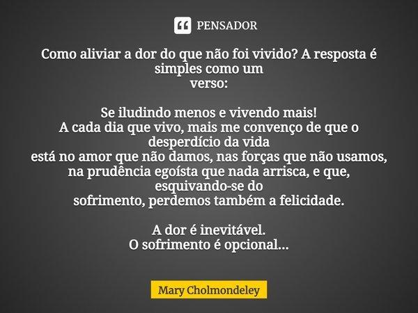 Como aliviar a dor do que não foi vivido? A resposta é simples como um verso: Se iludindo menos e vivendo mais!!! A cada dia que vivo, mais me convenço de que o... Frase de Mary Cholmondeley.