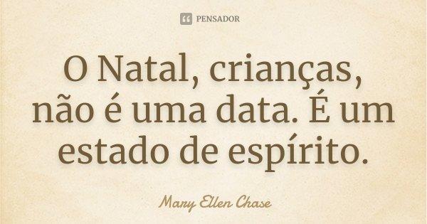 O Natal, crianças, não é uma data. É um estado de espírito.... Frase de Mary Ellen Chase.