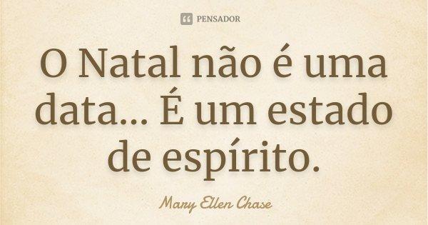 O Natal não é uma data... É um estado de espírito.... Frase de Mary Ellen Chase.