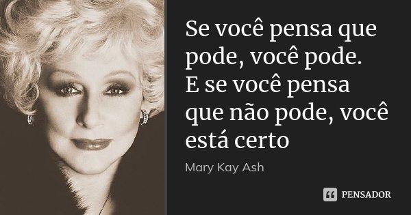 Se você pensa que pode, você pode. E se você pensa que não pode, você está certo... Frase de Mary Kay Ash.