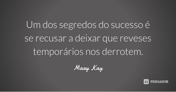 Um dos segredos do sucesso é se recusar a deixar que reveses temporários nos derrotem.... Frase de Mary Kay.