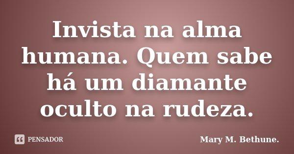 Invista na alma humana. Quem sabe há um diamante oculto na rudeza.... Frase de Mary M. Bethune..
