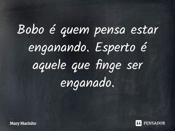 Bobo é quem pensa estar enganando.Esperto é aquele que finge ser enganado.... Frase de Mary Marinho.