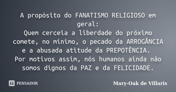 A propósito do FANATISMO RELIGIOSO em geral: Quem cerceia a liberdade do próximo comete, no mínimo, o pecado da ARROGÂNCIA e a abusada atitude da PREPOTÊNCIA. P... Frase de Mary-Oak de Villaris.