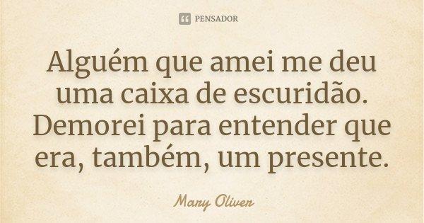 Alguém que amei me deu uma caixa de escuridão. Demorei para entender que era, também, um presente.... Frase de Mary Oliver.