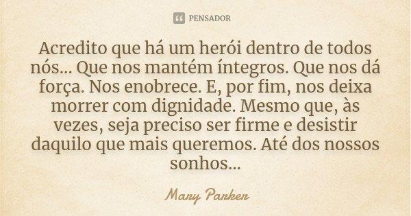 Acredito que há um herói dentro de todos nós... Que nos mantém íntegros. Que nos dá força. Nos enobrece. E, por fim, nos deixa morrer com dignidade. Mesmo que, ... Frase de Mary Parker.