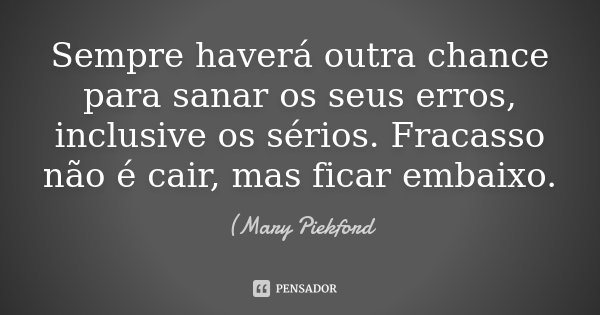 Sempre haverá outra chance para sanar os seus erros, inclusive os sérios. Fracasso não é cair, mas ficar em baixo.... Frase de (Mary Piekford.