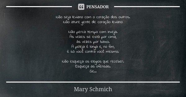 Não seja leviano com o coração dos outros. Não ature gente de coração leviano Não perca tempo com inveja. Às vezes se está por cima, às vezes por baixo. A pelej... Frase de Mary Schmich.