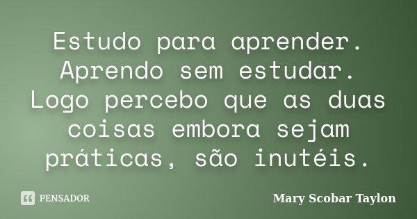Estudo para aprender. Aprendo sem estudar. Logo percebo que as duas coisas embora sejam práticas, são inutéis.... Frase de Mary Scobar  Taylon.