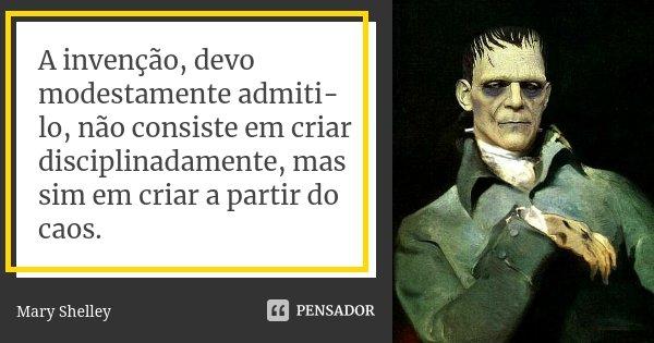 A invenção, devo modestamente admiti-lo, não consiste em criar disciplinadamente, mas sim em criar a partir do caos.... Frase de Mary Shelley.