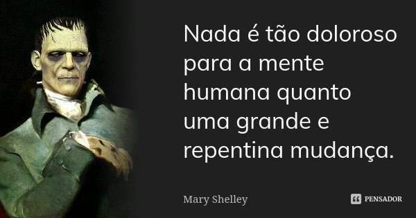 Nada é tão doloroso para a mente humana quanto uma grande e repentina mudança.... Frase de Mary Shelley.