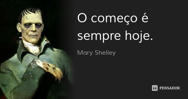 O começo é sempre hoje.... Frase de Mary Shelley.