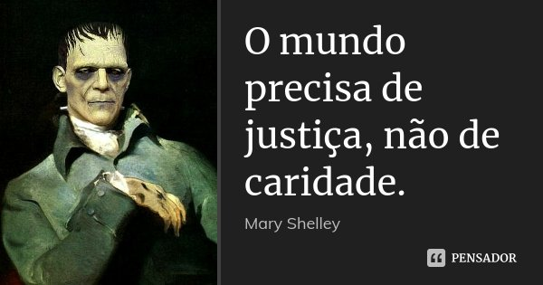 O mundo precisa de justiça, não de caridade.... Frase de Mary Shelley.