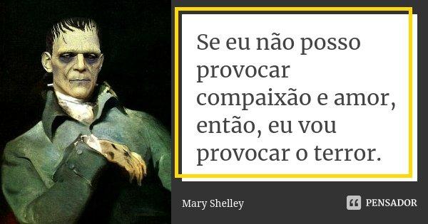 Se eu não posso provocar compaixão e amor, então, eu vou provocar o terror.... Frase de Mary Shelley.