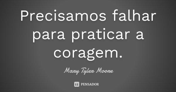 Precisamos falhar para praticar a coragem.... Frase de Mary Tyler Moore.