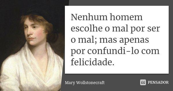 Nenhum homem escolhe o mal por ser o mal; mas apenas por confundi-lo com felicidade.... Frase de Mary Wollstonecraft.