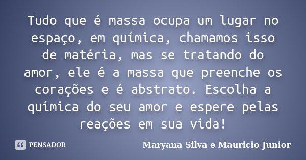 Tudo que é massa ocupa um lugar no espaço, em química, chamamos isso de matéria, mas se tratando do amor, ele é a massa que preenche os corações e é abstrato. E... Frase de Maryana Silva e Mauricio Junior.