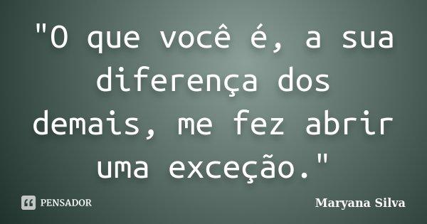 """""""O que você é, a sua diferença dos demais, me fez abrir uma exceção.""""... Frase de Maryana Silva."""