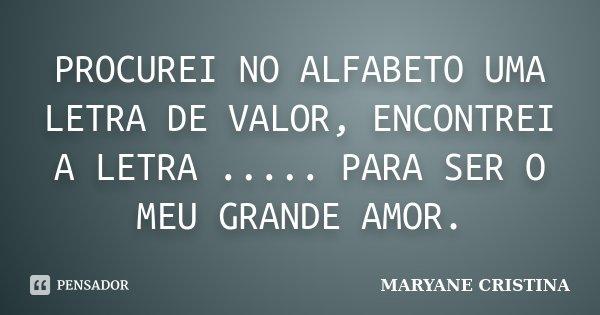 PROCUREI NO ALFABETO UMA LETRA DE VALOR, ENCONTREI A LETRA ..... PARA SER O MEU GRANDE AMOR.... Frase de MARYANE CRISTINA.