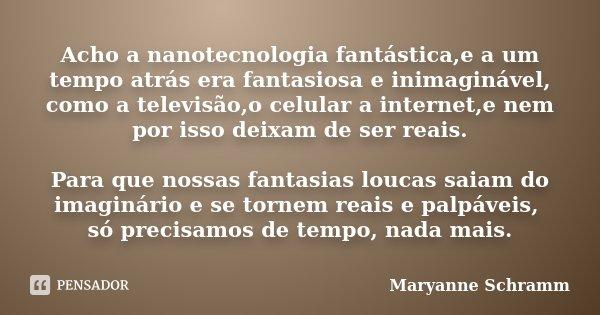 Acho a nanotecnologia fantástica,e a um tempo atrás era fantasiosa e inimaginável, como a televisão,o celular a internet,e nem por isso deixam de ser reais. Par... Frase de Maryanne Schramm.