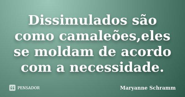 Dissimulados são como camaleões,eles se moldam de acordo com a necessidade.... Frase de Maryanne Schramm.
