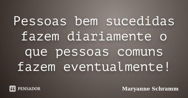 Pessoas bem sucedidas fazem diariamente o que pessoas comuns fazem eventualmente!... Frase de Maryanne Schramm.