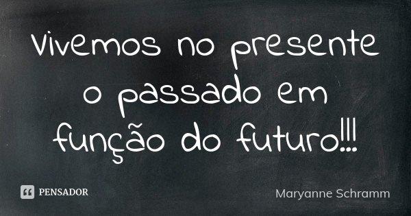 Vivemos no presente o passado em função do futuro!!!... Frase de Maryanne Schramm.