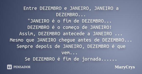 """Entre DEZEMBRO e JANEIRO, JANEIRO a DEZEMBRO... """"JANEIRO é o fim de DEZEMBRO... DEZEMBRO é o começo de JANEIRO! Assim, DEZEMBRO antecede a JANEIRO ... Mesm... Frase de MaryCrys."""
