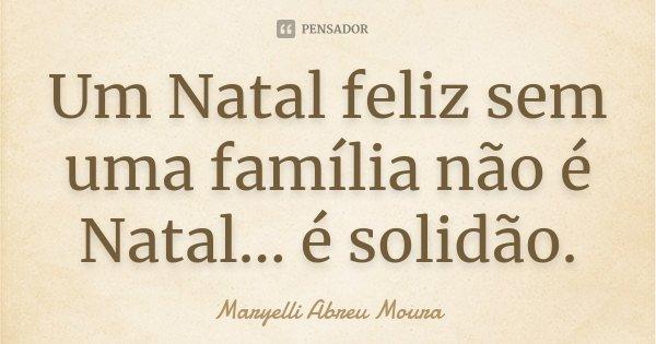 Um Natal feliz sem uma família não é Natal... é solidão.... Frase de Maryelli Abreu Moura.