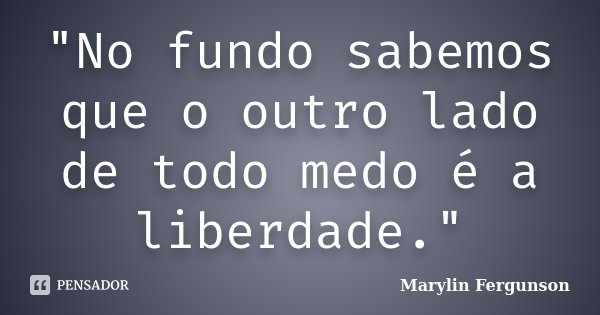 """""""No fundo sabemos que o outro lado de todo medo é a liberdade.""""... Frase de Marylin Fergunson."""