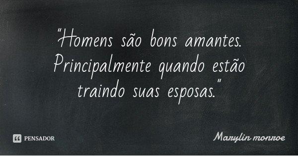 """""""Homens são bons amantes. Principalmente quando estão traindo suas esposas.""""... Frase de Marylin monroe."""