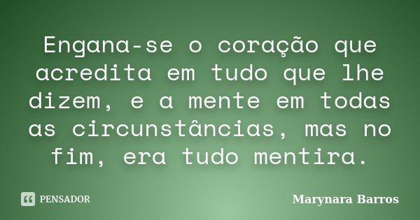 Engana-se o coração que acredita em tudo que lhe dizem, e a mente em todas as circunstâncias, mas no fim, era tudo mentira.... Frase de Marynara Barros.