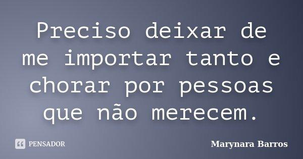 Preciso deixar de me importar tanto e chorar por pessoas que não merecem.... Frase de Marynara Barros.