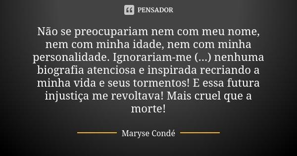 Não se preocupariam nem com meu nome, nem com minha idade, nem com minha personalidade. Ignorariam-me (...) nenhuma biografia atenciosa e inspirada recriando a ... Frase de Maryse Condé.