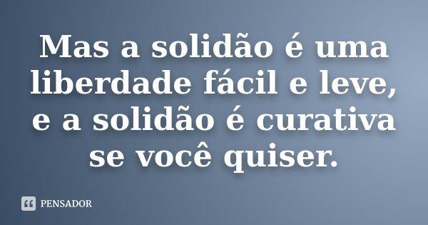 Mas a solidão é uma liberdade fácil e leve, e a solidão é curativa se você quiser.... Frase de Desconhecido.
