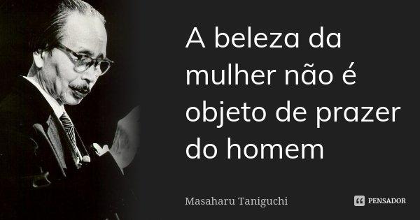 A BELEZA DA MULHER NÃO É OBJETO DE PRAZER DO HOMEM... Frase de Masaharu Taniguchi.