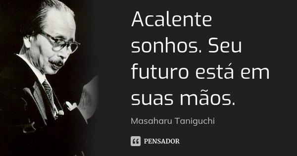 Acalente sonhos. Seu futuro está em suas mãos.... Frase de Masaharu Taniguchi.